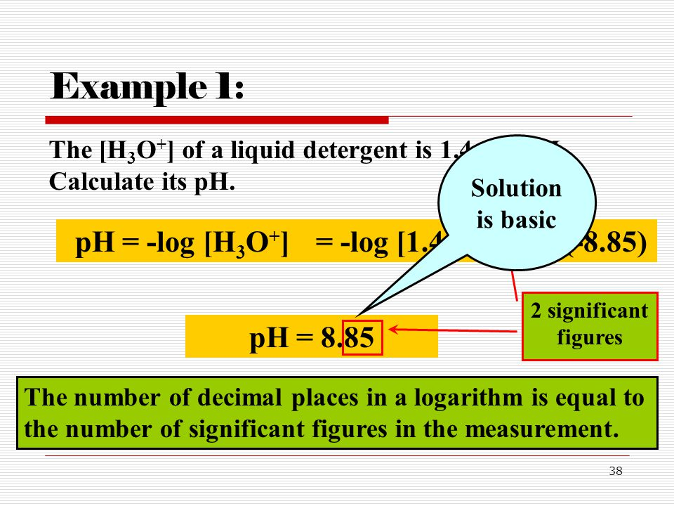 Example 1: pH = -log [H3O+] = -log [1.4x10-9] = -(-8.85) pH = 8.85